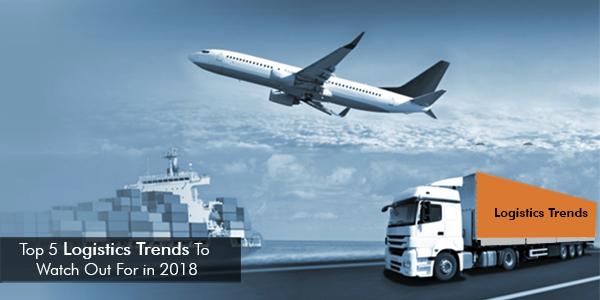 Top 5 Logistics Trends To Watch Out For in 2018
